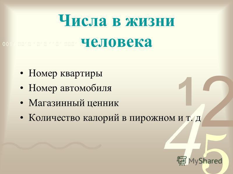 Числа в жизни человека Номер квартиры Номер автомобиля Магазинный ценник Количество калорий в пирожном и т. д