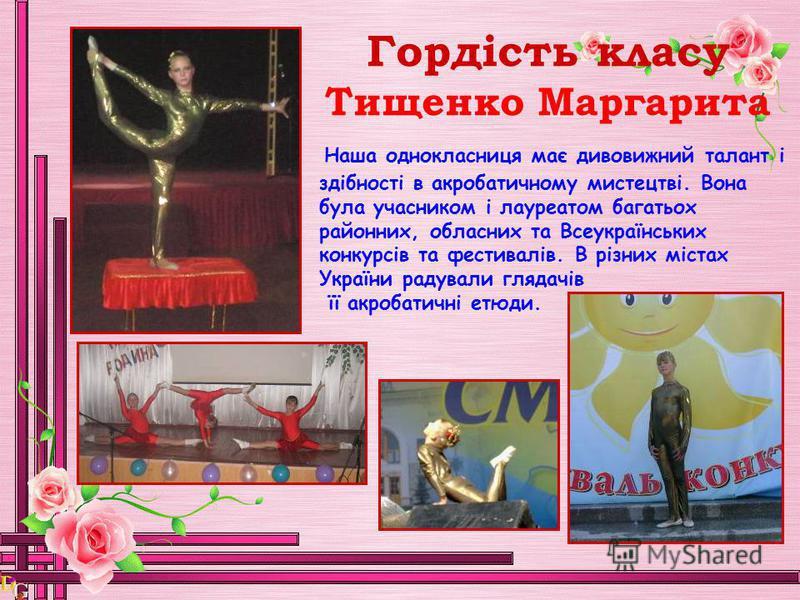 Гордість класу Тищенко Маргарита Н аша однокласниця має дивовижний талант і здібності в акробатичному мистецтві. Вона була учасником і лауреатом багатьох районних, обласних та Всеукраїнських конкурсів та фестивалів. В різних містах України радували г