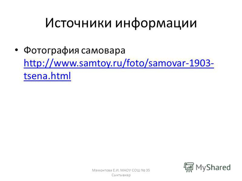 Источники информации Фотография самовара http://www.samtoy.ru/foto/samovar-1903- tsena.html http://www.samtoy.ru/foto/samovar-1903- tsena.html Мамонтова Е.И. МАОУ СОШ 35 Сыктывкар