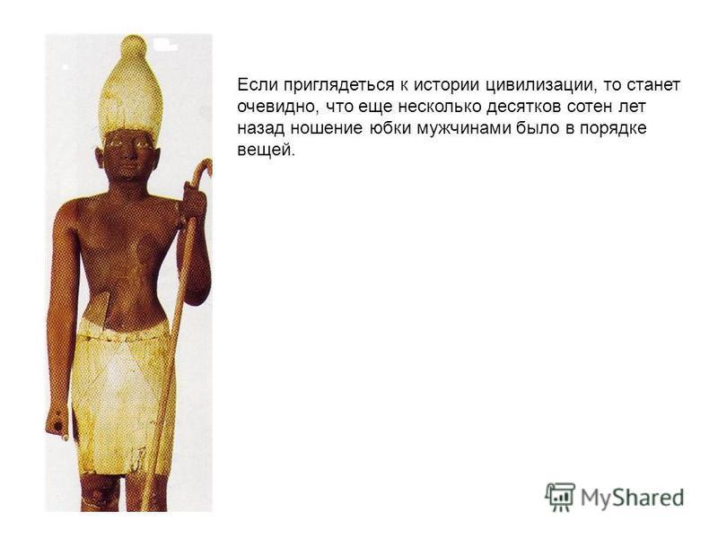 Если приглядеться к истории цивилизации, то станет очевидно, что еще несколько десятков сотен лет назад ношение юбки мужчинами было в порядке вещей.