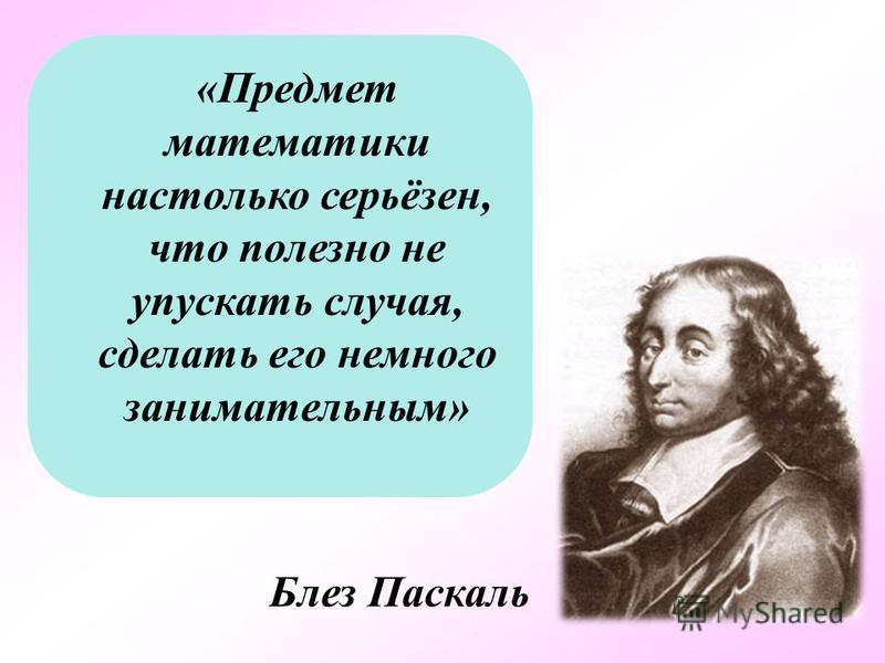 «Предмет математики настолько серьёзен, что полезно не упускать случая, сделать его немного занимательным» Блез Паскаль
