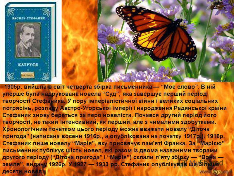 1905р. вийшла в світ четверта збірка письменника Моє слово. В ній уперше була надрукована новела Суд, яка завершує перший період творчості Стефаника. У пору імперіалістичної війни і великих соціальних потрясінь, розпаду Австро-Угорської імперії і нар
