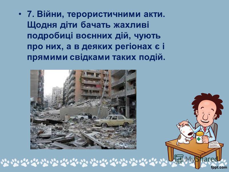 7. Війни, терористичними акти. Щодня діти бачать жахливі подробиці воєнних дій, чують про них, а в деяких регіонах є і прямими свідками таких подій.