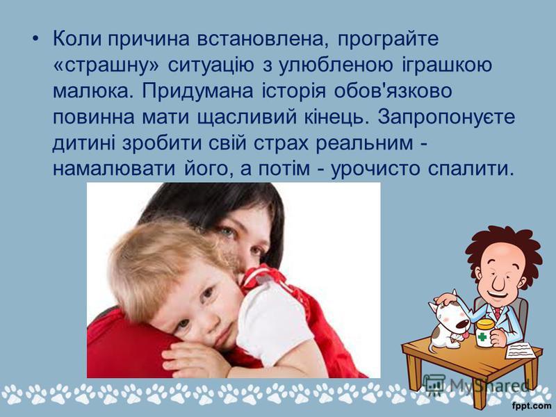 Коли причина встановлена, програйте «страшну» ситуацію з улюбленою іграшкою малюка. Придумана історія обов'язково повинна мати щасливий кінець. Запропонуєте дитині зробити свій страх реальним - намалювати його, а потім - урочисто спалити.