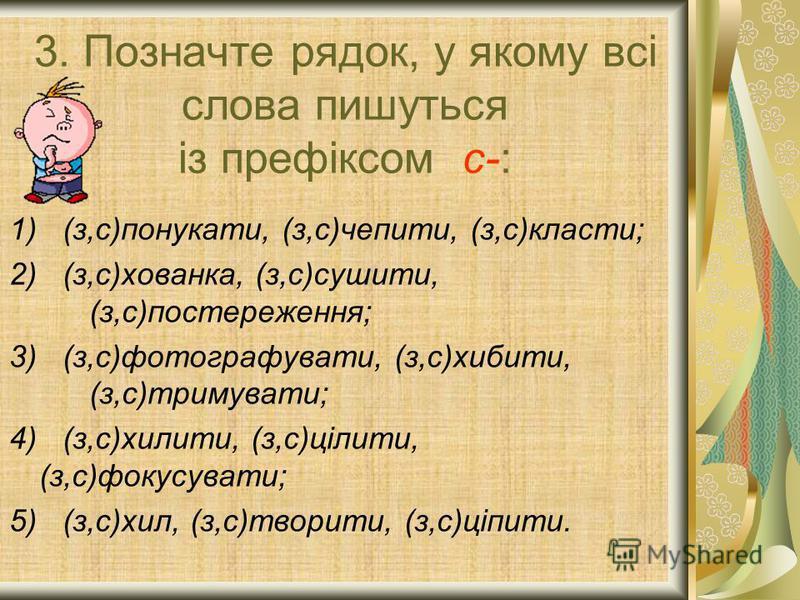 3. Позначте рядок, у якому всі слова пишуться із префіксом с-: 1) (з,с)понукати, (з,с)чепити, (з,с)класти; 2) (з,с)хованка, (з,с)сушити, (з,с)постереження; 3) (з,с)фотографувати, (з,с)хибити, (з,с)тримувати; 4) (з,с)хилити, (з,с)цілити, (з,с)фокусува