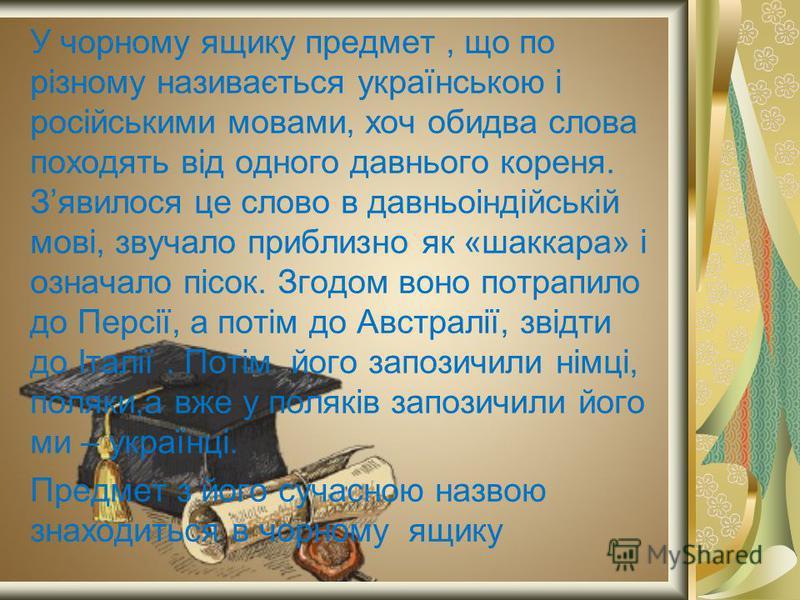У чорному ящику предмет, що по різному називається українською і російськими мовами, хоч обидва слова походять від одного давнього кореня. Зявилося це слово в давньоіндійській мові, звучало приблизно як «шаккара» і означало пісок. Згодом воно потрапи
