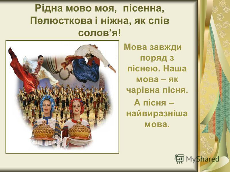 Рідна мово моя, пісенна, Пелюсткова і ніжна, як спів соловя! Мова завжди поряд з піснею. Наша мова – як чарівна пісня. А пісня – найвиразніша мова.