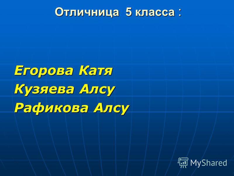 Отличница 5 класса : Егорова Катя Кузяева Алсу Рафикова Алсу