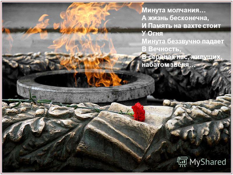 Минута молчания… А жизнь бесконечна, И Память на вахте стоит У Огня Минута беззвучно падает В Вечность, В сердцах нас, живущих, набатом звеня…