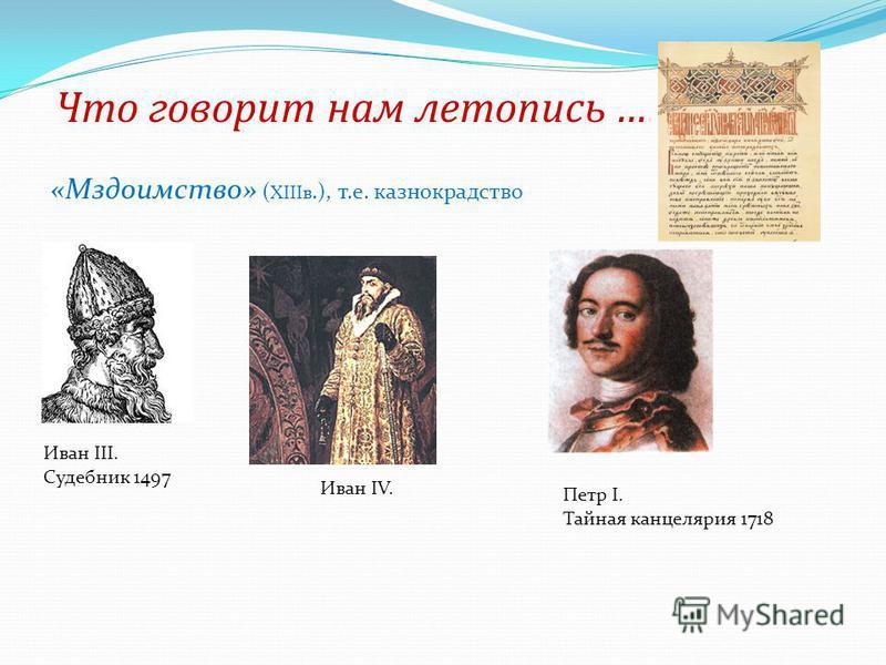 Что говорит нам летопись … «Мздоимство» ( XIIIв.), т.е. казнокрадство Иван III. Судебник 1497 Иван IV. Петр I. Тайная канцелярия 1718