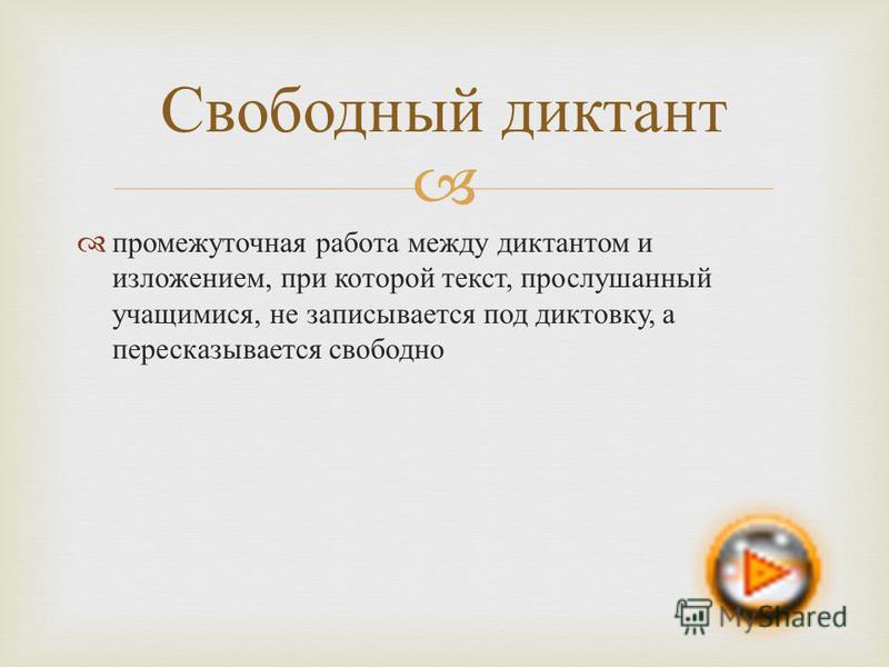 промежуточная работа между диктантом и изложением, при которой текст, прослушанный учащимися, не записывается под диктовку, а пересказывается свободно Свободный диктант