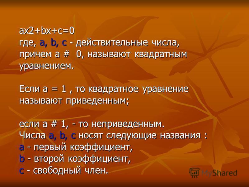 ax2+bx+c=0 где, a, b, c - действительные числа, причем a # 0, называют квадратным уравнением. Если a = 1, то квадратное уравнение называют приведенным; если a # 1, - то не приведенным. Числа a, b, c носят следующие названия : a - первый коэффициент,