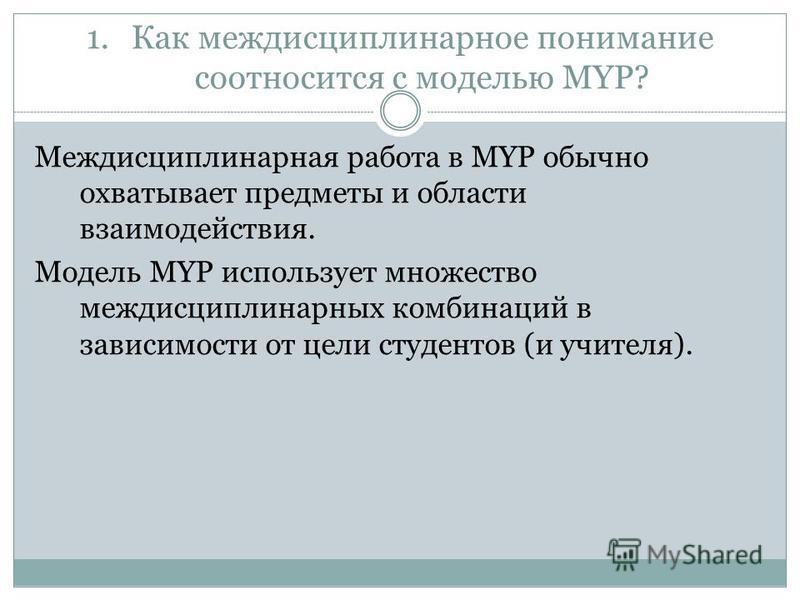 1. Как междисциплинарное понимание соотносится с моделью MYP? Междисциплинарная работа в MYP обычно охватывает предметы и области взаимодействия. Модель MYP использует множество междисциплинарных комбинаций в зависимости от цели студентов (и учителя)