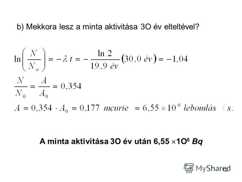 12 b) Mekkora lesz a minta aktivitása 3O év elteltével? A minta aktivitása 3O év után 6,55 1O 6 Bq