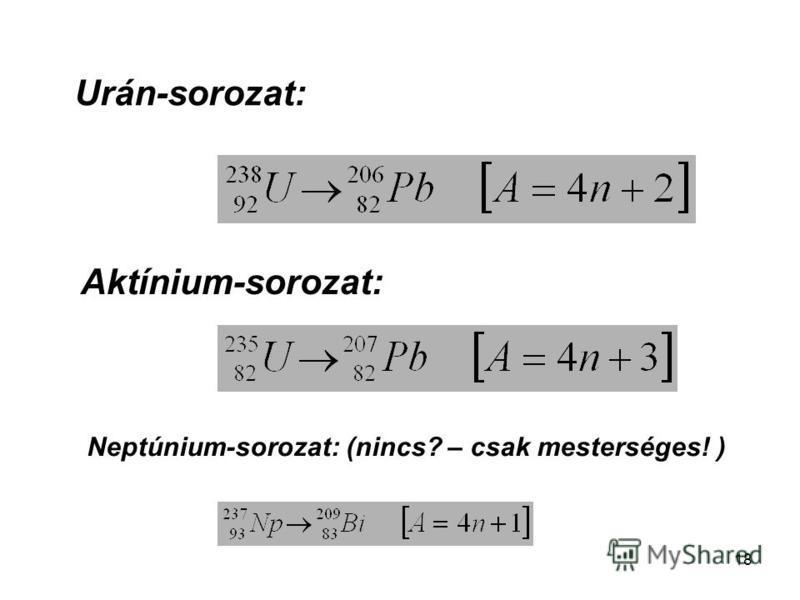 18 Urán-sorozat: Aktínium-sorozat: Neptúnium-sorozat: (nincs? – csak mesterséges! )