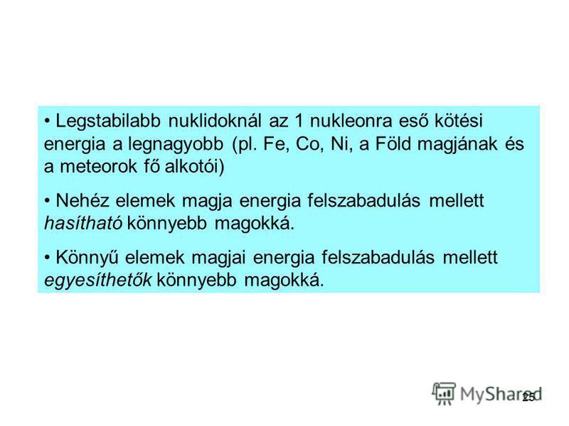 25 Legstabilabb nuklidoknál az 1 nukleonra eső kötési energia a legnagyobb (pl. Fe, Co, Ni, a Föld magjának és a meteorok fő alkotói) Nehéz elemek magja energia felszabadulás mellett hasítható könnyebb magokká. Könnyű elemek magjai energia felszabadu