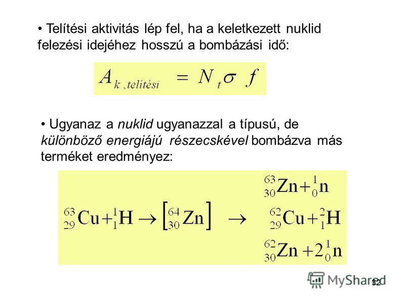 32 Telítési aktivitás lép fel, ha a keletkezett nuklid felezési idejéhez hosszú a bombázási idő: Ugyanaz a nuklid ugyanazzal a típusú, de különböző energiájú részecskével bombázva más terméket eredményez: