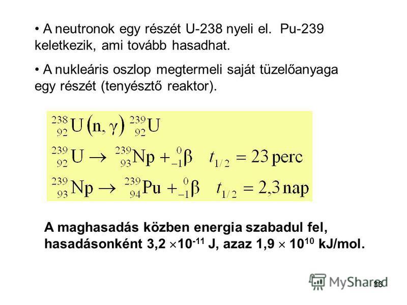 36 A neutronok egy részét U-238 nyeli el. Pu-239 keletkezik, ami tovább hasadhat. A nukleáris oszlop megtermeli saját tüzelőanyaga egy részét (tenyésztő reaktor). A maghasadás közben energia szabadul fel, hasadásonként 3,2 10 -11 J, azaz 1,9 10 10 kJ