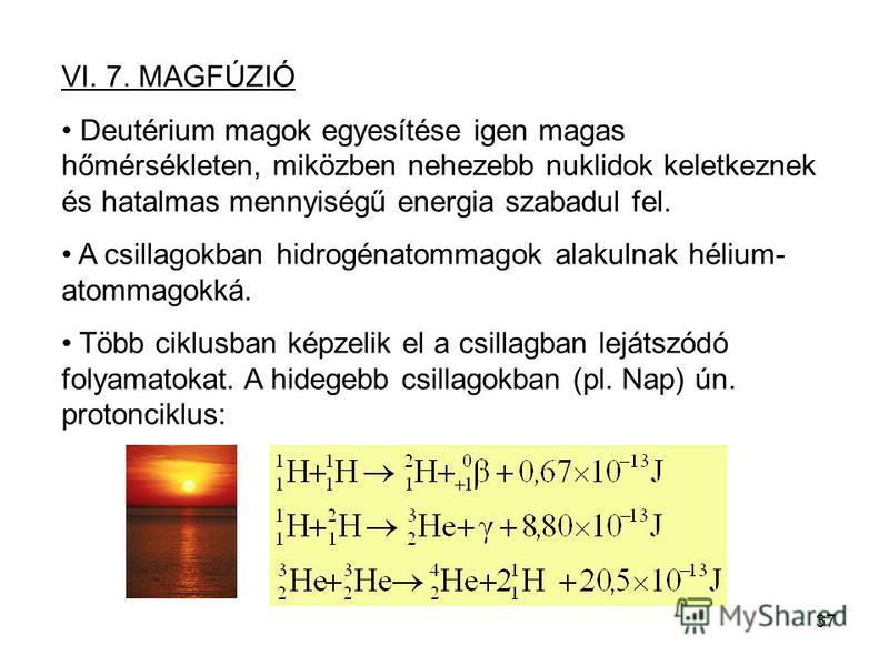 37 VI. 7. MAGFÚZIÓ Deutérium magok egyesítése igen magas hőmérsékleten, miközben nehezebb nuklidok keletkeznek és hatalmas mennyiségű energia szabadul fel. A csillagokban hidrogénatommagok alakulnak hélium- atommagokká. Több ciklusban képzelik el a c