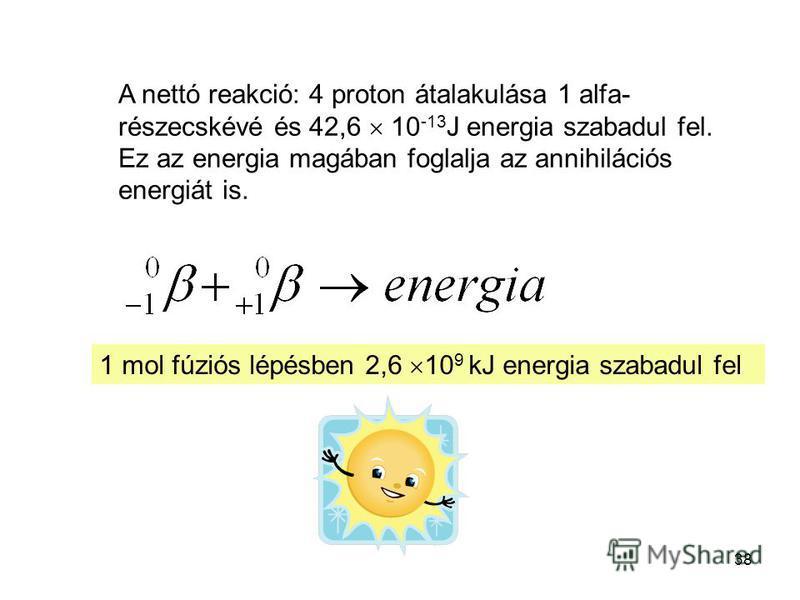 38 A nettó reakció: 4 proton átalakulása 1 alfa- részecskévé és 42,6 10 -13 J energia szabadul fel. Ez az energia magában foglalja az annihilációs energiát is. 1 mol fúziós lépésben 2,6 10 9 kJ energia szabadul fel