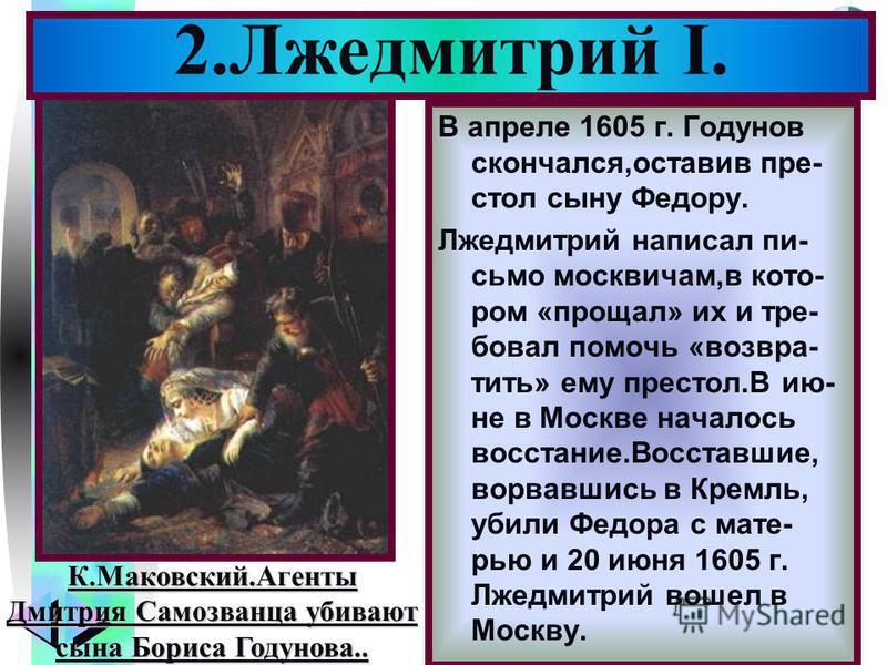 Меню В апреле 1605 г. Годунов скончался,оставив пре- стол сыну Федору. Лжедмитрий написал письмо москвичам,в котором «прощал» их и требовал помочь «возвратить» ему престол.В ию- не в Москве началось восстание.Восставшие, ворвавшись в Кремль, убили Фе