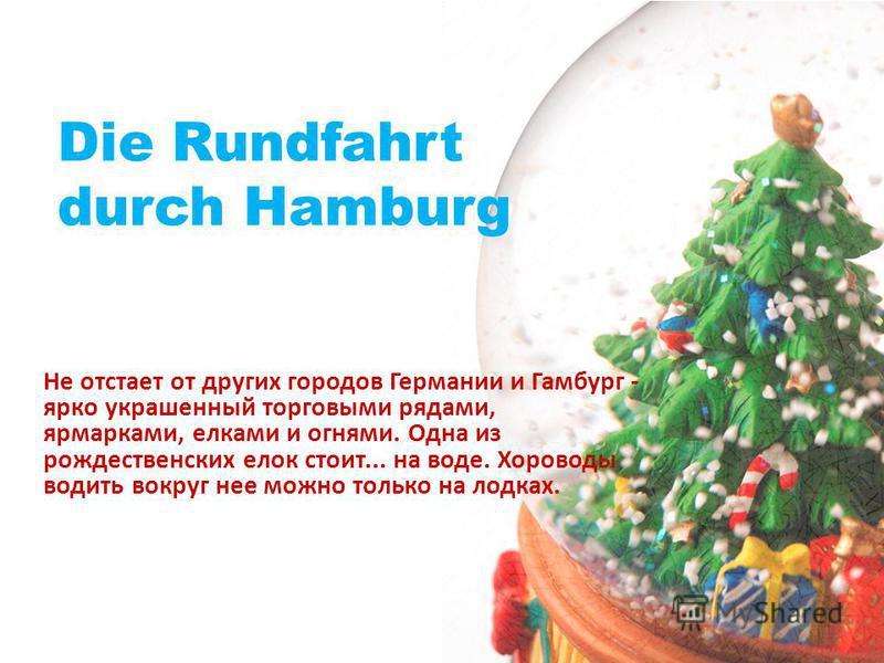 Die Rundfahrt durch Hamburg Не отстает от других городов Германии и Гамбург - ярко украшенный торговыми рядами, ярмарками, елками и огнями. Одна из рождественских елок стоит... на воде. Хороводы водить вокруг нее можно только на лодках.