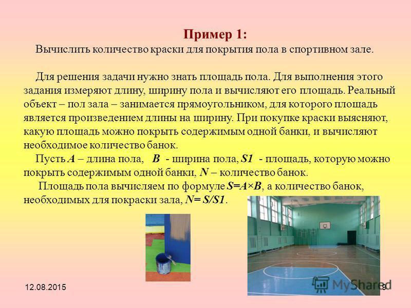 12.08.20159 Пример 1: Вычислить количество краски для покрытия пола в спортивном зале. Для решения задачи нужно знать площадь пола. Для выполнения этого задания измеряют длину, ширину пола и вычисляют его площадь. Реальный объект – пол зала – занимае