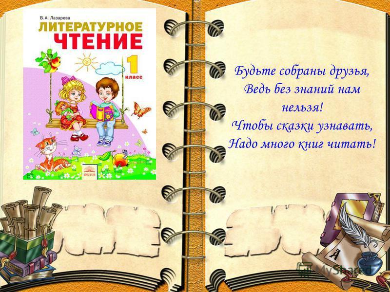 Будьте собраны друзья, Ведь без знаний нам нельзя! Чтобы сказки узнавать, Надо много книг читать!