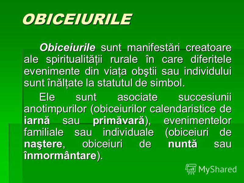 OBICEIURILE Obiceiurile sunt manifestări creatoare ale spiritualităţii rurale în care diferitele evenimente din viaţa obştii sau individului sunt înălţate la statutul de simbol. Ele sunt asociate succesiunii anotimpurilor (obiceiurilor calendaristice