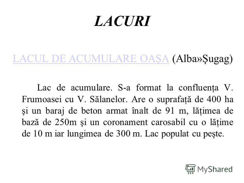 LACURI LACUL DE ACUMULARE OAŞALACUL DE ACUMULARE OAŞA (Alba»Şugag) Lac de acumulare. S-a format la confluenţa V. Frumoasei cu V. Sălanelor. Are o suprafaţă de 400 ha şi un baraj de beton armat înalt de 91 m, lăţimea de bază de 250m şi un coronament c