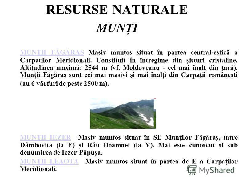 RESURSE NATURALE MUNŢI MUNŢII FĂGĂRAŞ Masiv muntos situat în partea central-estică a Carpaţilor Meridionali. Constituit în întregime din şisturi cristaline. Altitudinea maximă: 2544 m (vf. Moldoveanu - cel mai înalt din ţară). Munţii Făgăraş sunt cei