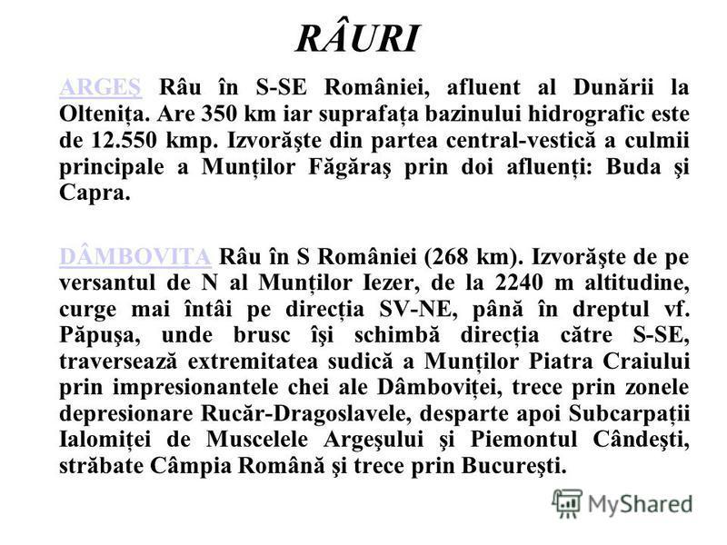 RÂURI ARGEŞARGEŞ Râu în S-SE României, afluent al Dunării la Olteniţa. Are 350 km iar suprafaţa bazinului hidrografic este de 12.550 kmp. Izvorăşte din partea central-vestică a culmii principale a Munţilor Făgăraş prin doi afluenţi: Buda şi Capra. DÂ
