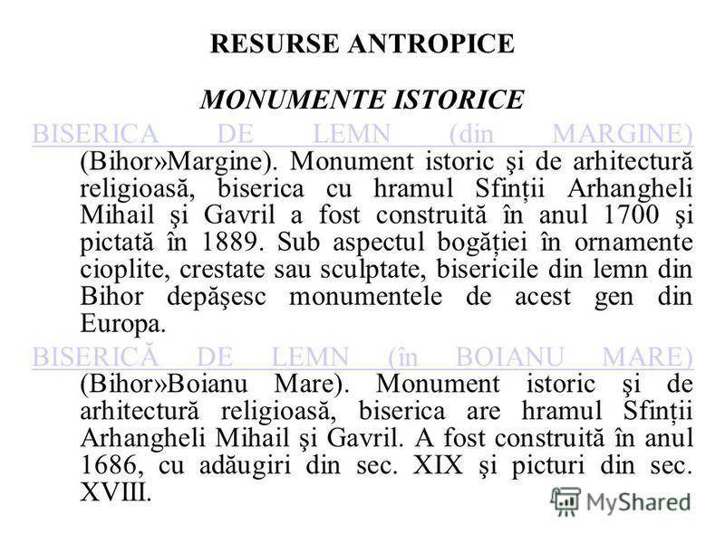 RESURSE ANTROPICE MONUMENTE ISTORICE BISERICA DE LEMN (din MARGINE) BISERICA DE LEMN (din MARGINE) (Bihor»Margine). Monument istoric şi de arhitectură religioasă, biserica cu hramul Sfinţii Arhangheli Mihail şi Gavril a fost construită în anul 1700 ş