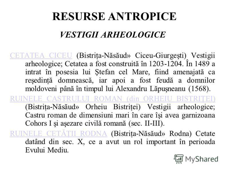 RESURSE ANTROPICE VESTIGII ARHEOLOGICE CETATEA CICEUCETATEA CICEU (Bistriţa-Năsăud» Ciceu-Giurgeşti) Vestigii arheologice; Cetatea a fost construită în 1203-1204. În 1489 a intrat în posesia lui Ştefan cel Mare, fiind amenajată ca reşedinţă domnească