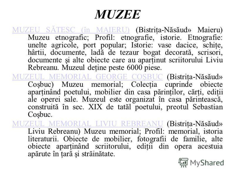 MUZEE MUZEU SĂTESC (în MAIERU)MUZEU SĂTESC (în MAIERU) (Bistriţa-Năsăud» Maieru) Muzeu etnografic; Profil: etnografie, istorie. Etnografie: unelte agricole, port popular; Istorie: vase dacice, schiţe, hârtii, documente, ladă de tezaur bogat decorată,