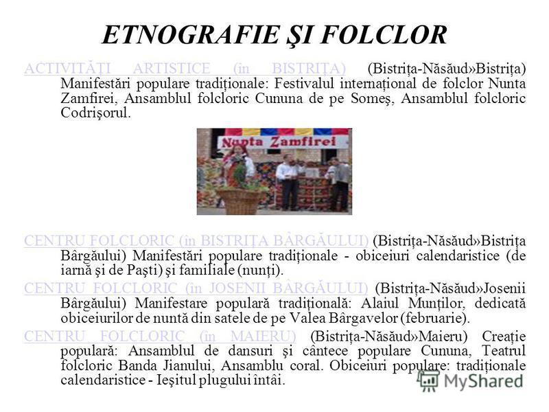 ETNOGRAFIE ŞI FOLCLOR ACTIVITĂŢI ARTISTICE (în BISTRIŢA)ACTIVITĂŢI ARTISTICE (în BISTRIŢA) (Bistriţa-Năsăud»Bistriţa) Manifestări populare tradiţionale: Festivalul internaţional de folclor Nunta Zamfirei, Ansamblul folcloric Cununa de pe Someş, Ansam