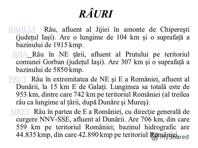 RÂURI BAHLUIBAHLUI Râu, afluent al Jijiei în amonte de Chipereşti (judeţul Iaşi). Are o lungime de 104 km şi o suprafaţă a bazinului de 1915 kmp. JIJIA Râu în NE ţării, afluent al Prutului pe teritoriul comunei Gorban (judeţul Iaşi). Are 307 km şi o