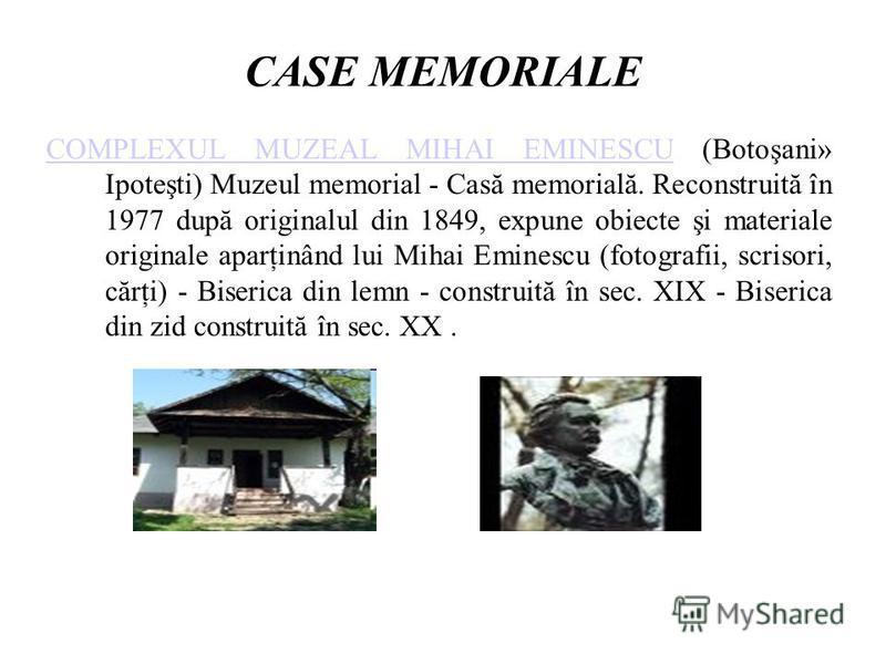 CASE MEMORIALE COMPLEXUL MUZEAL MIHAI EMINESCUCOMPLEXUL MUZEAL MIHAI EMINESCU (Botoşani» Ipoteşti) Muzeul memorial - Casă memorială. Reconstruită în 1977 după originalul din 1849, expune obiecte şi materiale originale aparţinând lui Mihai Eminescu (f