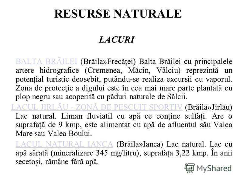 RESURSE NATURALE LACURI BALTA BRĂILEI (Brăila»Frecăţei) Balta Brăilei cu principalele artere hidrografice (Cremenea, Măcin, Vâlciu) reprezintă un potenţial turistic deosebit, putându-se realiza excursii cu vaporul. Zona de protecţie a digului este în