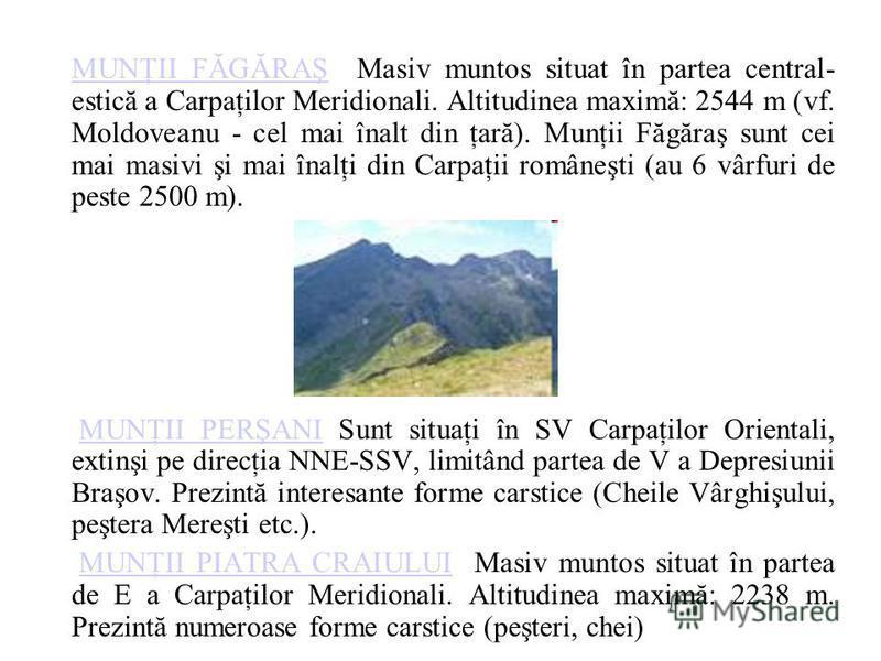 MUNŢII FĂGĂRAŞMUNŢII FĂGĂRAŞ Masiv muntos situat în partea central- estică a Carpaţilor Meridionali. Altitudinea maximă: 2544 m (vf. Moldoveanu - cel mai înalt din ţară). Munţii Făgăraş sunt cei mai masivi şi mai înalţi din Carpaţii româneşti (au 6 v