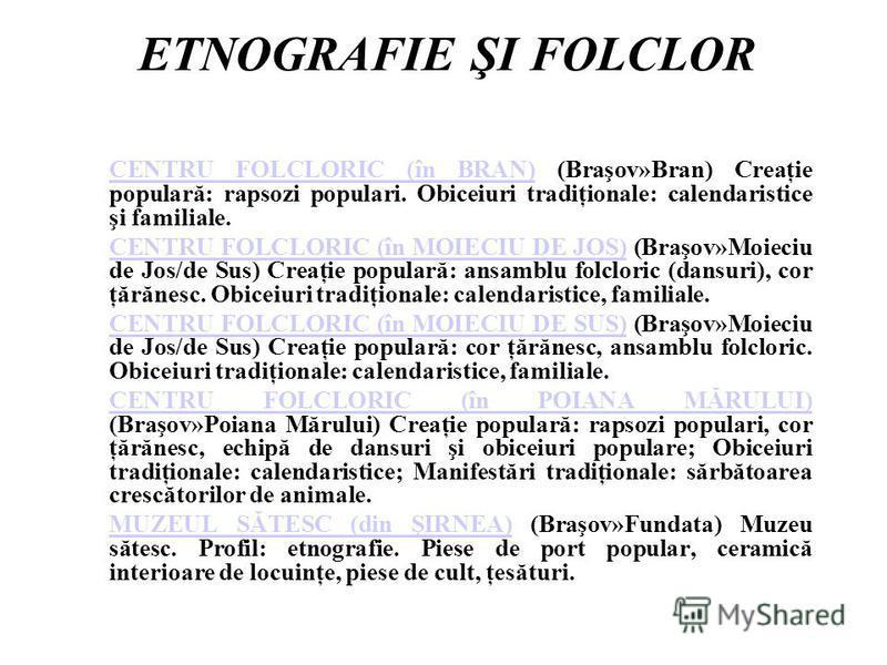 ETNOGRAFIE ŞI FOLCLOR CENTRU FOLCLORIC (în BRAN)CENTRU FOLCLORIC (în BRAN) (Braşov»Bran) Creaţie populară: rapsozi populari. Obiceiuri tradiţionale: calendaristice şi familiale. CENTRU FOLCLORIC (în MOIECIU DE JOS)CENTRU FOLCLORIC (în MOIECIU DE JOS)