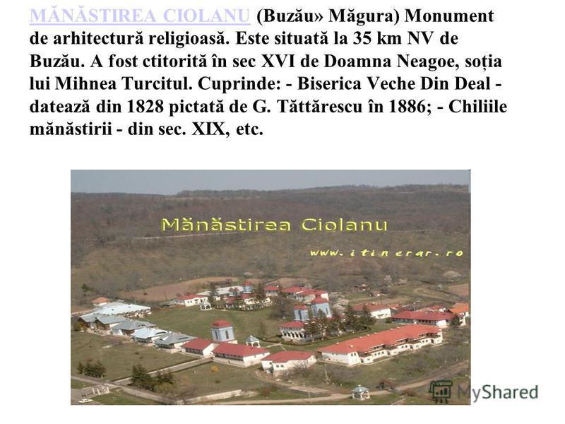 MĂNĂSTIREA CIOLANUMĂNĂSTIREA CIOLANU (Buzău» Măgura) Monument de arhitectură religioasă. Este situată la 35 km NV de Buzău. A fost ctitorită în sec XVI de Doamna Neagoe, soţia lui Mihnea Turcitul. Cuprinde: - Biserica Veche Din Deal - datează din 182