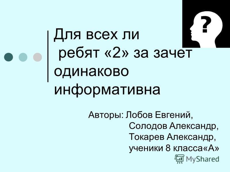 Для всех ли ребят «2» за зачет одинаково информативна Авторы: Лобов Евгений, Солодов Александр, Токарев Александр, ученики 8 класса«А»