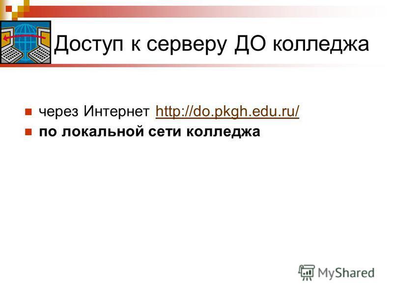 Доступ к серверу ДО колледжа через Интернет http://do.pkgh.edu.ru/http://do.pkgh.edu.ru/ по локальной сети колледжа