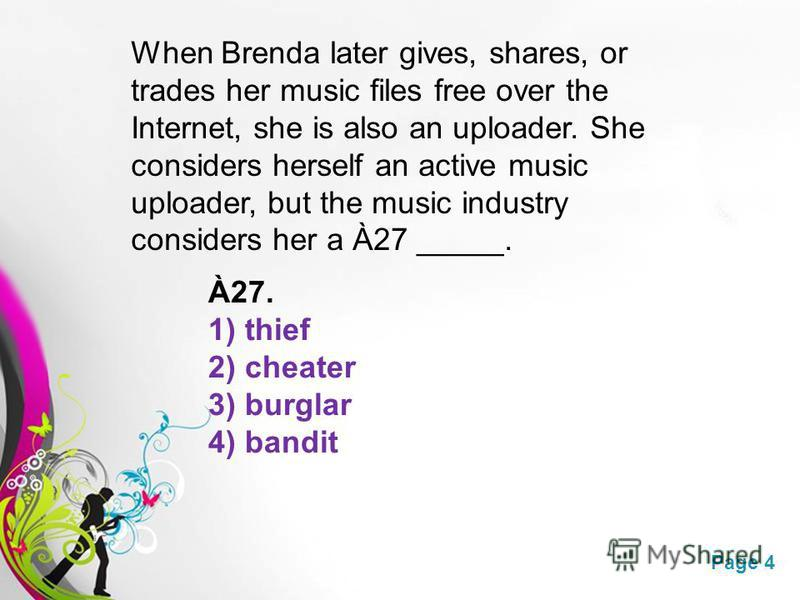 Free Powerpoint TemplatesPage 4 When Brenda later gives, shares, or trades her music files free over the Internet, she is also an uploader. She considers herself an active music uploader, but the music industry considers her a À27 _____. À27. 1) thie
