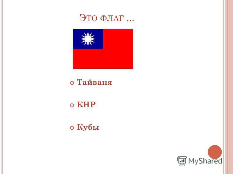 Э ТО ФЛАГ... Тайваня КНР Кубы