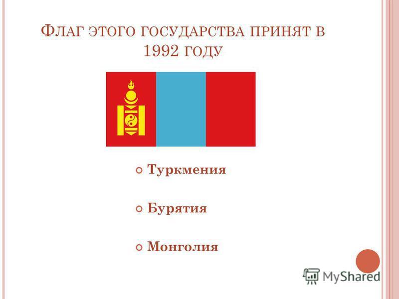 Ф ЛАГ ЭТОГО ГОСУДАРСТВА ПРИНЯТ В 1992 ГОДУ Туркмения Бурятия Монголия