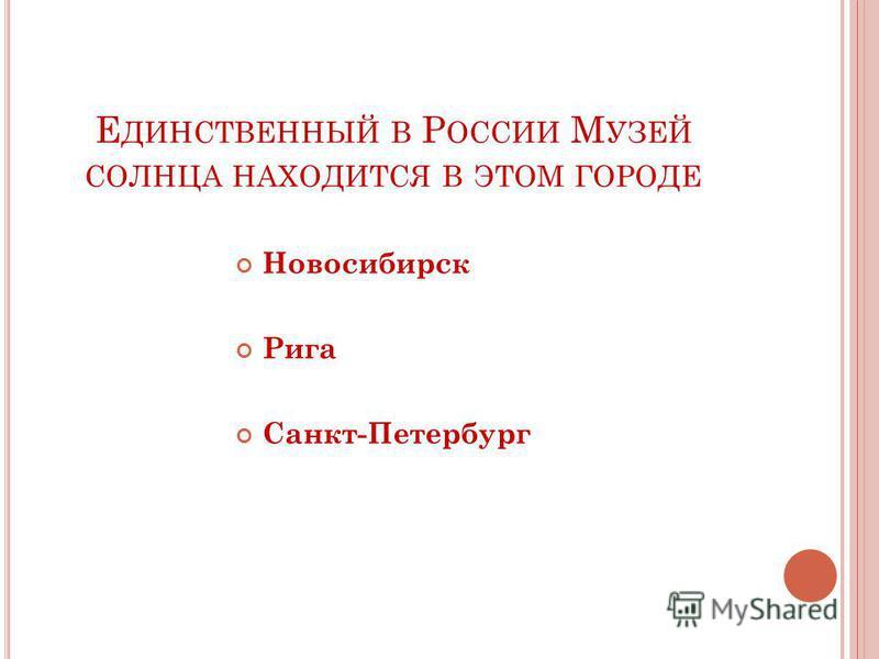 Е ДИНСТВЕННЫЙ В Р ОССИИ М УЗЕЙ СОЛНЦА НАХОДИТСЯ В ЭТОМ ГОРОДЕ Новосибирск Рига Санкт-Петербург