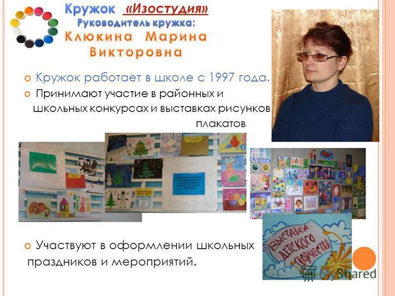 Кружок работает в школе с 1997 года. Принимают участие в районных и школьных конкурсах и выставках рисунков, плакатов Участвуют в оформлении школьных праздников и мероприятий.