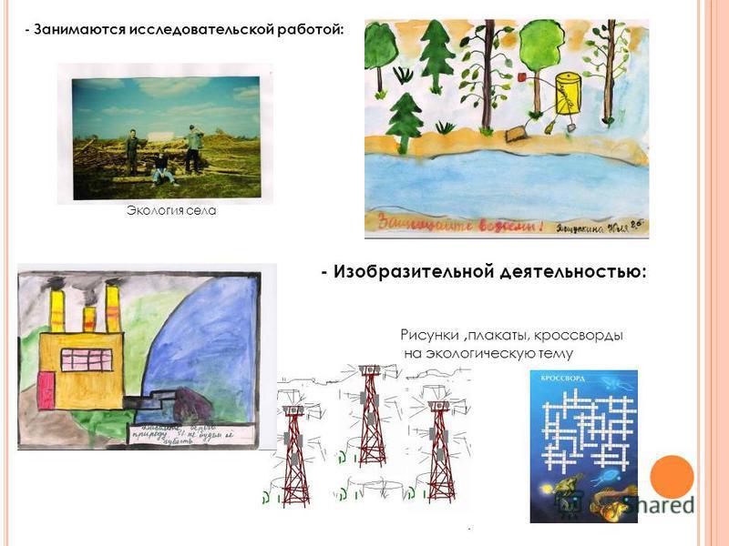 - Занимаются исследовательской работой: Рисунки, плакаты, кроссворды на экологическую тему Экология села - Изобразительной деятельностью: